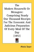 The Modern Housewife Or Menagere: Comprising Nearly One Thousand Receipts For The Economic And Judicious Preparation Of Every Meal Of The Day (1851)