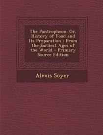 The Pantropheon: Or, History of Food and Its Preparation: From the Earliest Ages of the World - Primary Source Edition