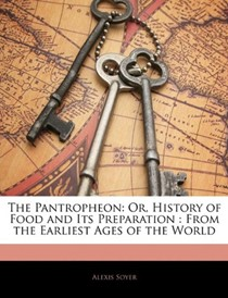 The Pantropheon: Or, History of Food and Its Preparation : From the Earliest Ages of the World