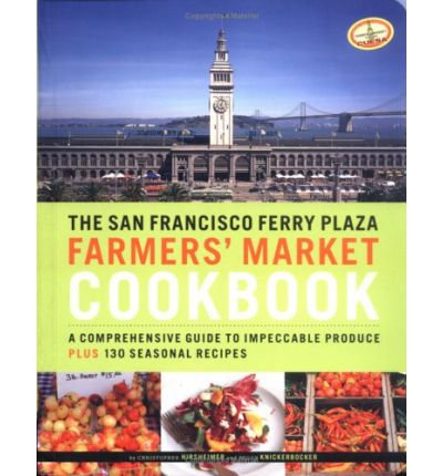 The San Francisco Ferry Plaza Farmers' Market Cookbook: A Comprehensive Guide to Impeccable Produce Plus 130 Seasonal Recipes