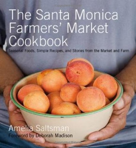 The Santa Monica Farmers&#39; Market Cookbook: Seasonal Foods, Simple Recipes and Stories from the Market and Farm