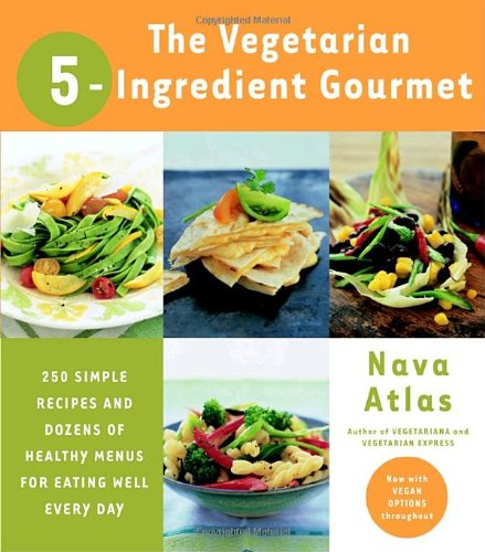 The Vegetarian 5-Ingredient Gourmet: 250 Simple Recipes and Dozens of Healthy Menus for Eating Well Every Day
