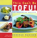 This Can&#39;t Be Tofu!: 75 Recipes To Cook Something You Never Thought You Would -- And Love Every Bite