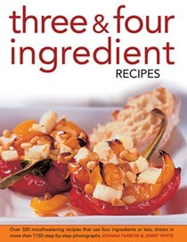 Three & Four Ingredient Recipes: Over 320 Mouthwatering Recipes That Use Four Ingredients or Less, Shown in More That 1150 Step-by-step Photographs