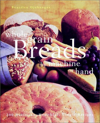 Whole Grain Breads Machine or Hand: 200 Delicious, Healthful, Simple Recipes